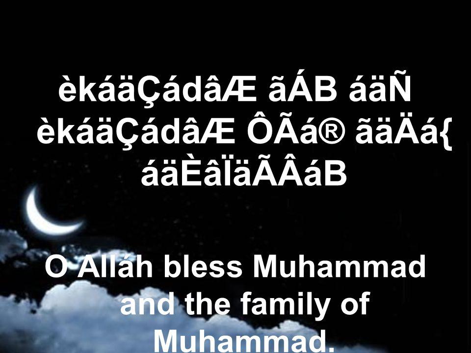 èkáäÇádâÆ ãÁB áäÑ èkáäÇádâÆ ÔÃá® ãäÄá{ áäÈâÏäÃÂáB O Alláh bless Muhammad and the family of Muhammad.