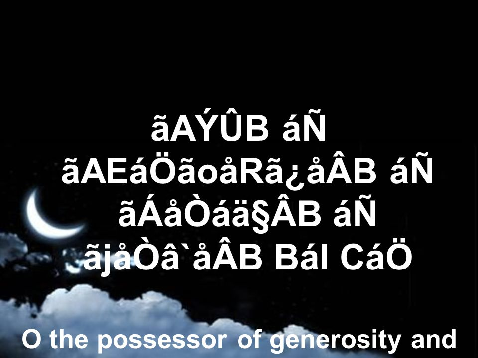 ãAÝÛB áÑ ãAEáÖãoåRã¿åÂB áÑ ãÁåÒáä§ÂB áÑ ãjåÒâ`åÂB Bál CáÖ O the possessor of generosity and power, grandeur and bounties.