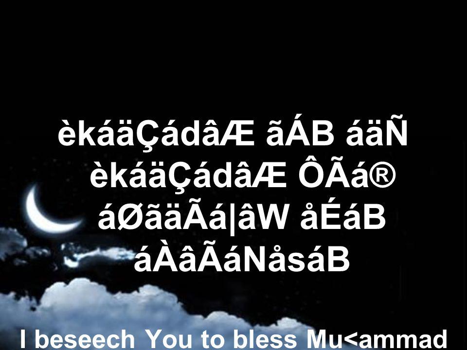 èkáäÇádâÆ ãÁB áäÑ èkáäÇádâÆ ÔÃá® áØãäÃá|âW åÉáB áÀâÃáNåsáB I beseech You to bless Mu<ammad and the family of Mu<ammad,