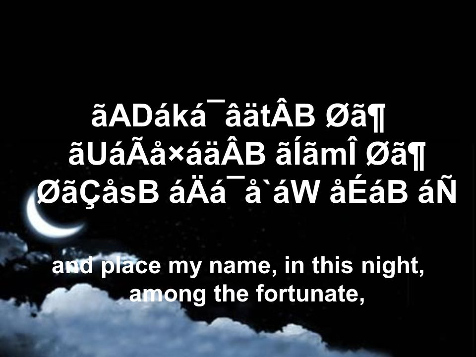 ãADáká¯âätÂB Ø㶠ãUáÃå×áäÂB ãÍãmÎ Ø㶠ØãÇåsB áÄá¯å`áW åÉáB áÑ and place my name, in this night, among the fortunate,