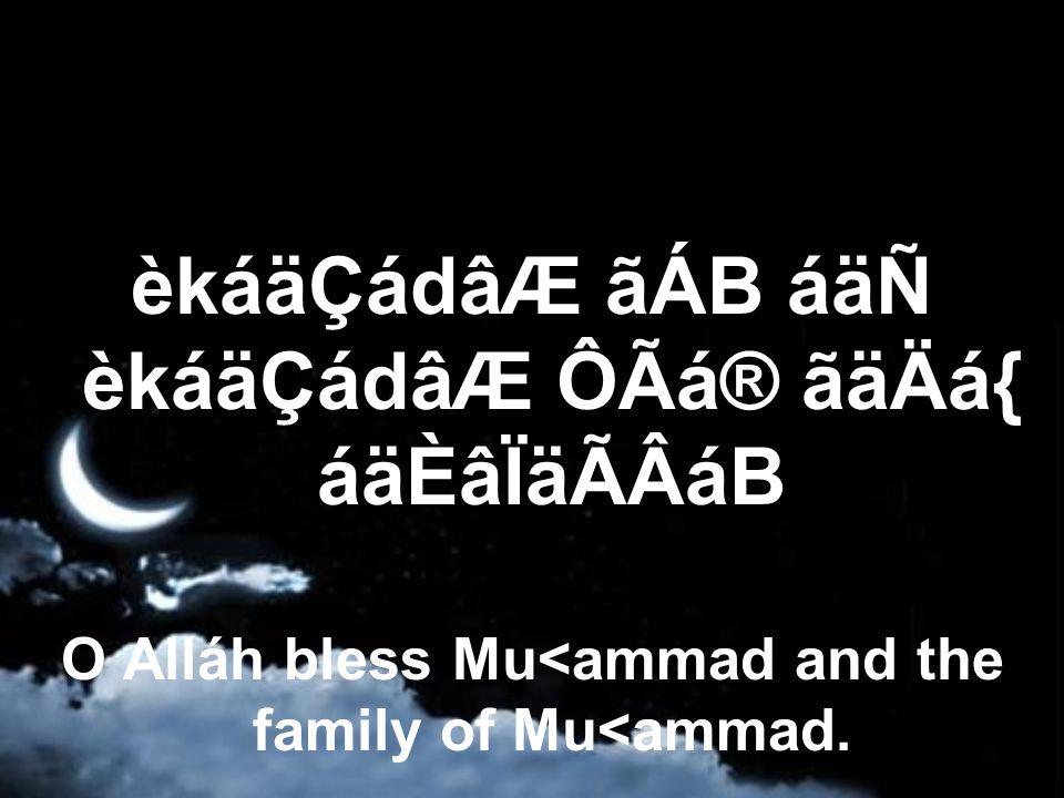 èkáäÇádâÆ ãÁB áäÑ èkáäÇádâÆ ÔÃá® ãäÄá{ áäÈâÏäÃÂáB O Alláh bless Mu<ammad and the family of Mu<ammad.