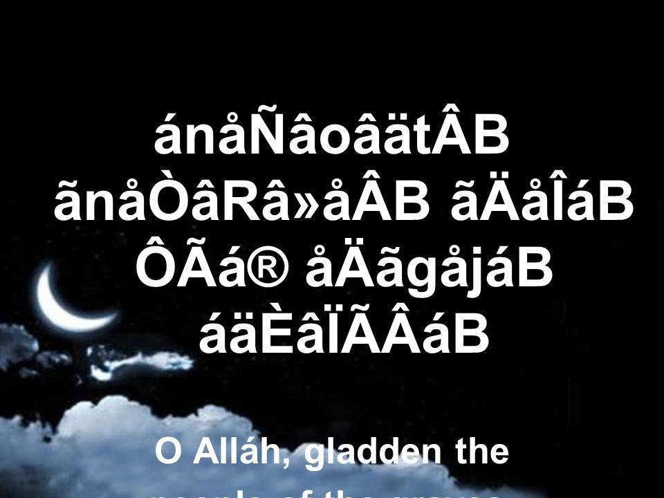 ánåÑâoâätÂB ãnåÒâRâ»åÂB ãÄåÎáB ÔÃá® åÄãgåjáB áäÈâÏÃÂáB O Alláh, gladden the people of the graves.