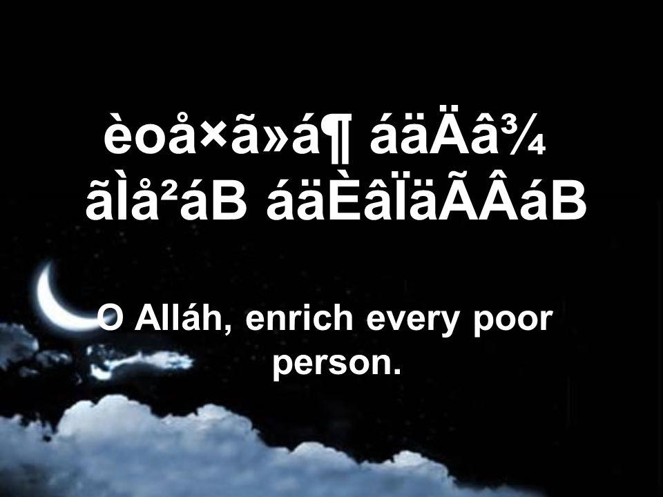 èoå×ã»á¶ áäÄâ¾ ãÌå²áB áäÈâÏäÃÂáB O Alláh, enrich every poor person.