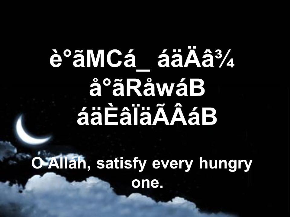 è°ãMCá_ áäÄâ¾ å°ãRåwáB áäÈâÏäÃÂáB O Alláh, satisfy every hungry one.