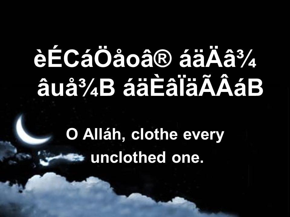 èÉCáÖåoâ® áäÄâ¾ âuå¾B áäÈâÏäÃÂáB O Alláh, clothe every unclothed one.