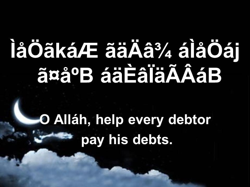 ÌåÖãkáÆ ãäÄâ¾ áÌåÖáj ã¤åºB áäÈâÏäÃÂáB O Alláh, help every debtor pay his debts.