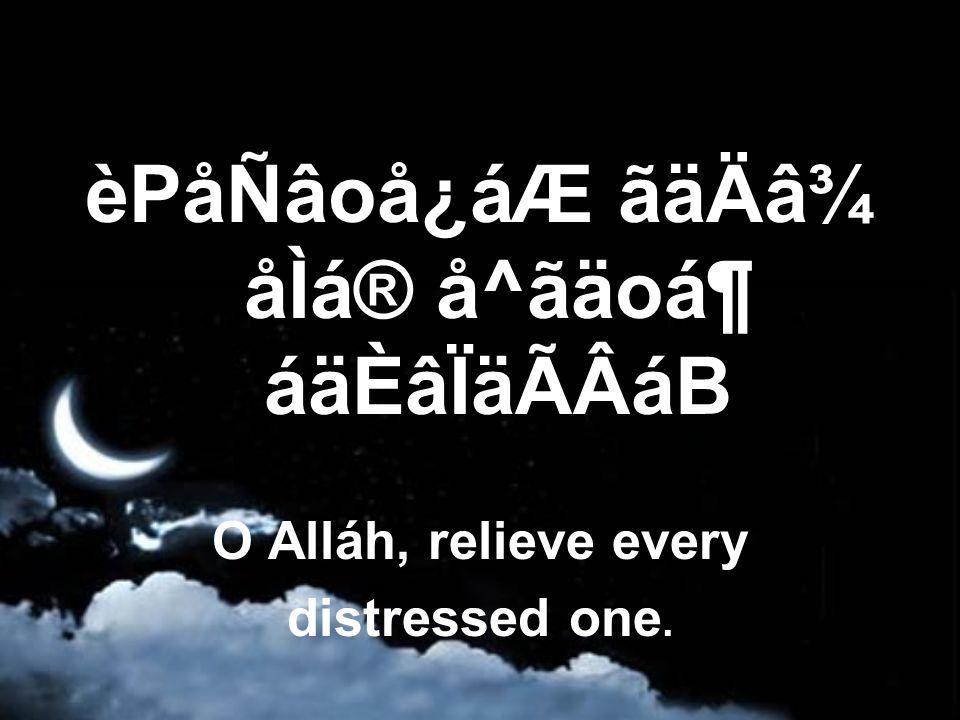 èPåÑâoå¿áÆ ãäÄâ¾ åÌá® å^ãäoᶠáäÈâÏäÃÂáB O Alláh, relieve every distressed one.