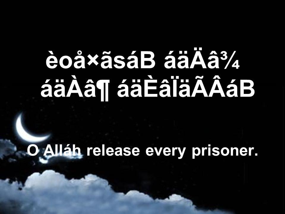èoå×ãsáB áäÄâ¾ áäÀⶠáäÈâÏäÃÂáB O Alláh release every prisoner.