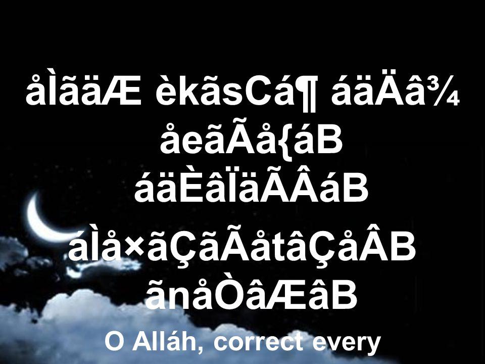 åÌãäÆ èkãsCᶠáäÄâ¾ åeãÃå{áB áäÈâÏäÃÂáB áÌå×ãÇãÃåtâÇåÂB ãnåÒâÆâB O Alláh, correct every wrong in the affairs of the Muslims.