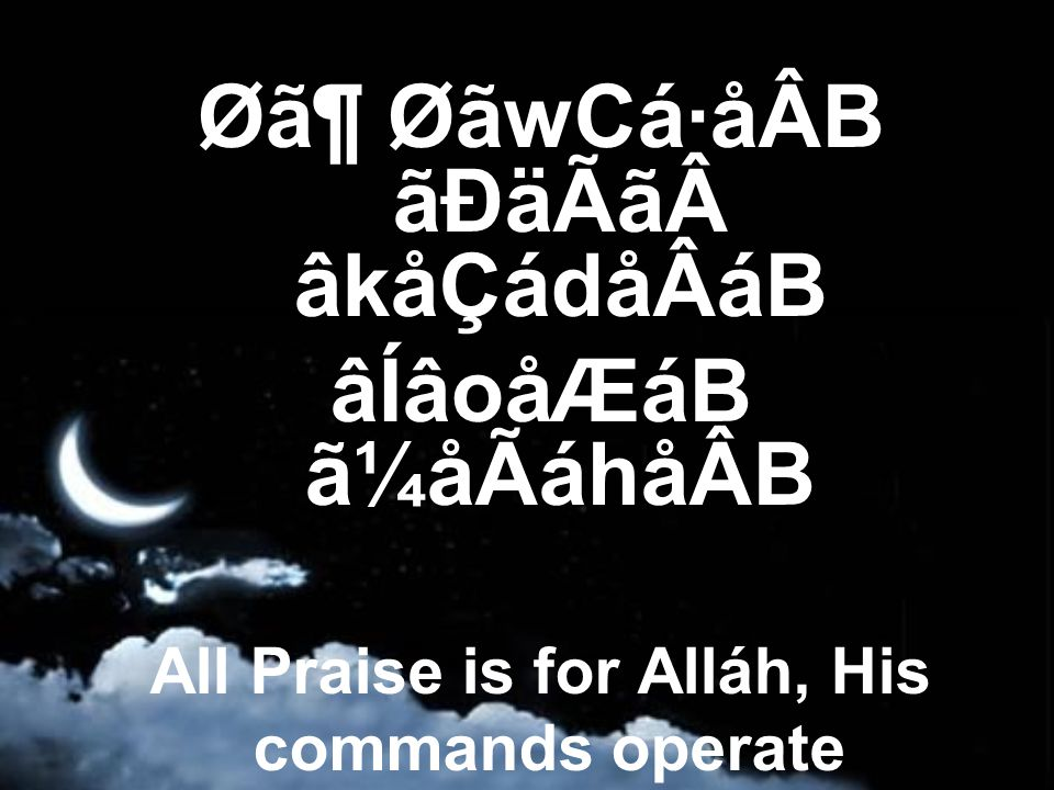 Ø㶠ØãwCá·åÂB ãÐäÃã âkåÇádåÂáB âÍâoåÆáB ã¼åÃáhåÂB All Praise is for Alláh, His commands operate over His creation,
