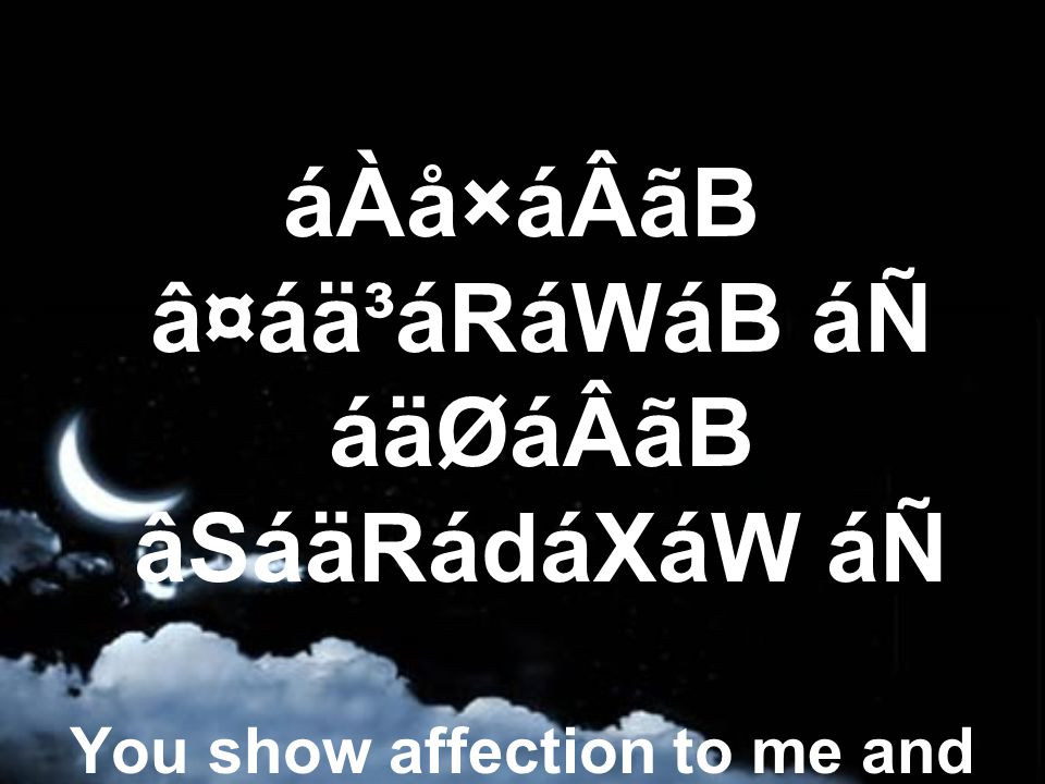 áÀå×áÂãB â¤áä³áRáWáB áÑ áäØáÂãB âSáäRádáXáW áÑ You show affection to me and I show hatred towards You,