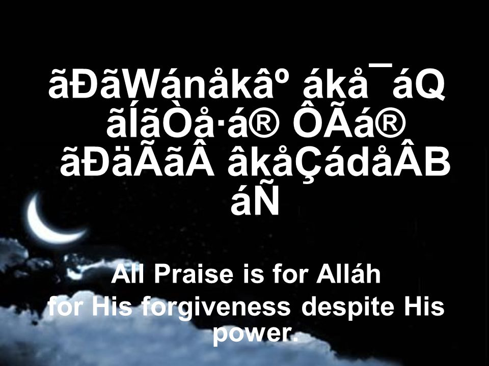 ãÐãWánåk⺠ákå¯áQ ãÍãÒå·á® ÔÃá® ãÐäÃã âkåÇádåÂB áÑ All Praise is for Alláh for His forgiveness despite His power.