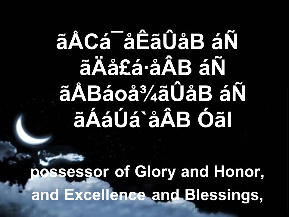 ãÅCá¯åÊãÛåB áÑ ãÄå£á·åÂB áÑ ãÅBáoå¾ãÛåB áÑ ãÁáÚá`åÂB Óãl possessor of Glory and Honor, and Excellence and Blessings,