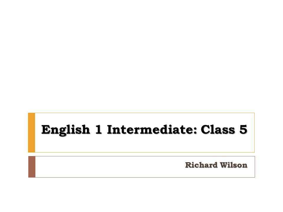 English 1 Intermediate: Class 5 Richard Wilson