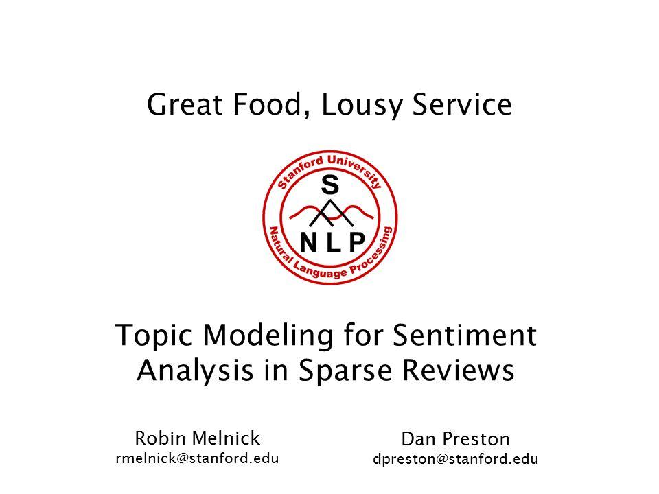 Great Food, Lousy Service Topic Modeling for Sentiment Analysis in Sparse Reviews Robin Melnick rmelnick@stanford.edu Dan Preston dpreston@stanford.edu