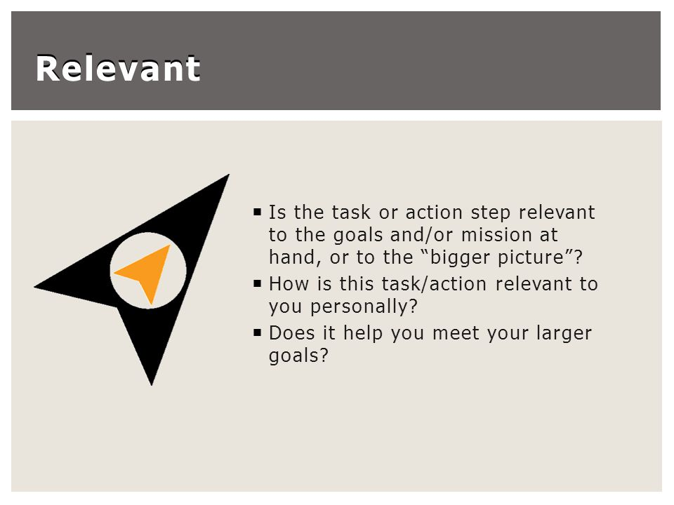 Relevant  Is the task or action step relevant to the goals and/or mission at hand, or to the bigger picture .