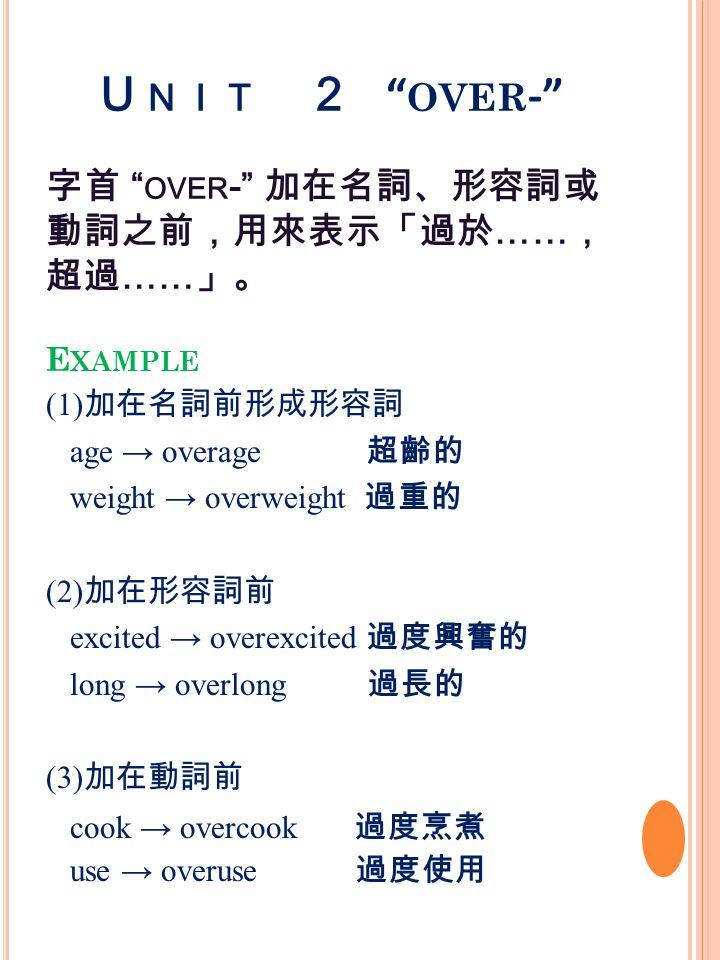 U NIT 2 OVER - 字首 OVER - 加在名詞、形容詞或 動詞之前,用來表示「過於 …… , 超過 …… 」。 E XAMPLE (1) 加在名詞前形成形容詞 age → overage 超齡的 weight → overweight 過重的 (2) 加在形容詞前 excited → overexcited 過度興奮的 long → overlong 過長的 (3) 加在動詞前 cook → overcook 過度烹煮 use → overuse 過度使用