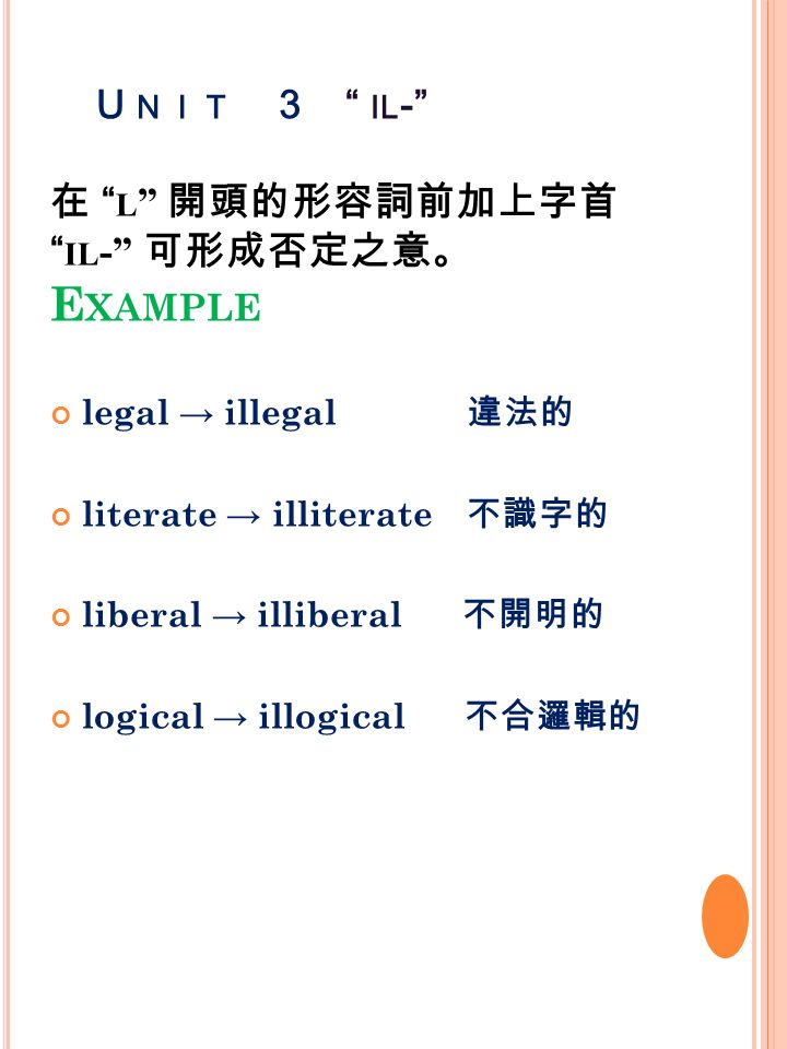 U NIT 3 IL - 在 L 開頭的形容詞前加上字首 IL - 可形成否定之意。 E XAMPLE legal → illegal 違法的 literate → illiterate 不識字的 liberal → illiberal 不開明的 logical → illogical 不合邏輯的