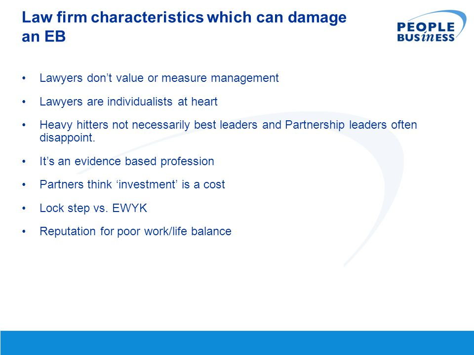 Law firm characteristics which can damage an EB Lawyers don't value or measure management Lawyers are individualists at heart Heavy hitters not necess