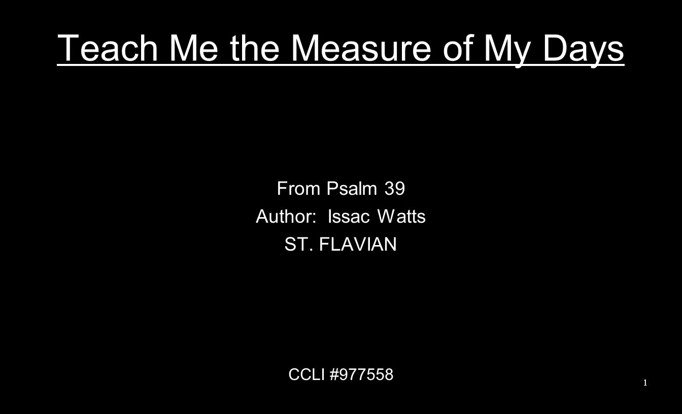 Teach Me the Measure of My Days From Psalm 39 Author: Issac Watts ST. FLAVIAN CCLI #977558 1
