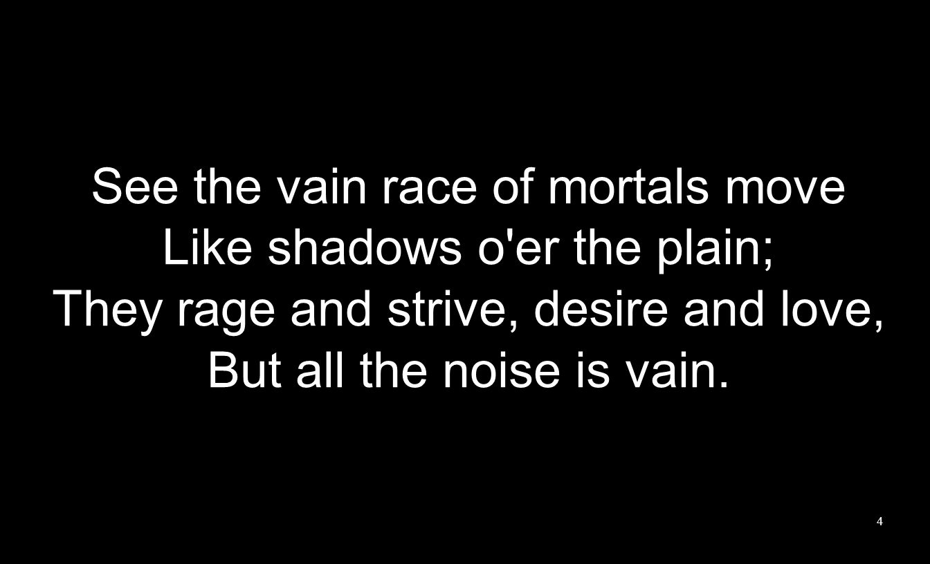 See the vain race of mortals move Like shadows o'er the plain; They rage and strive, desire and love, But all the noise is vain. 4