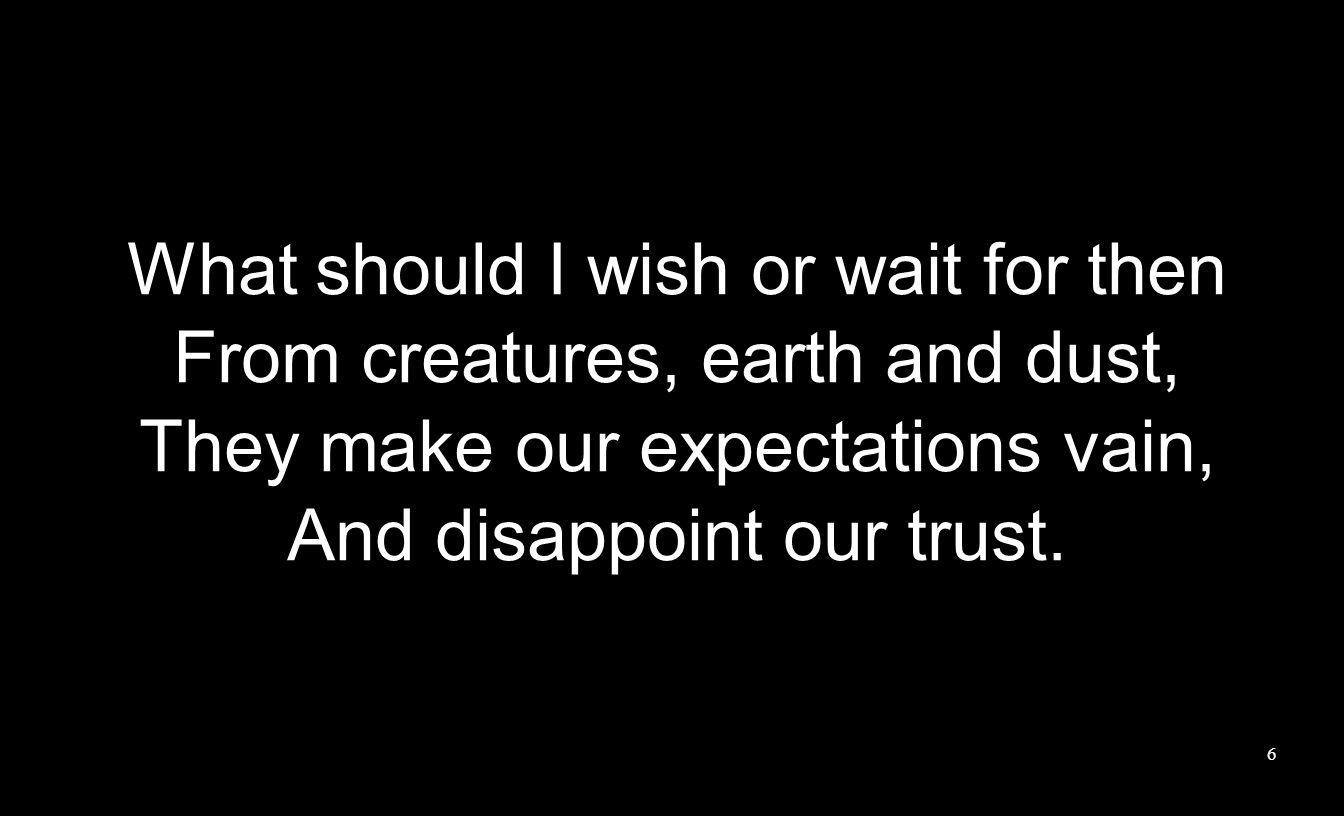What should I wish or wait for then From creatures, earth and dust, They make our expectations vain, And disappoint our trust.