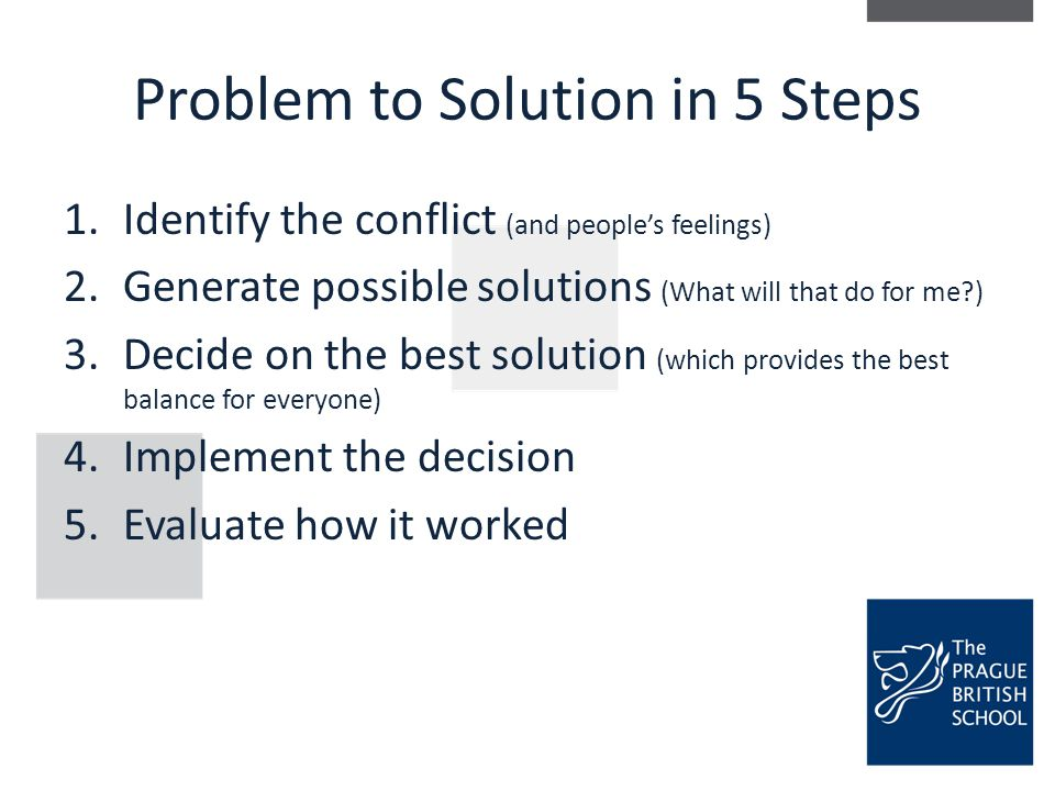 Problem to Solution in 5 Steps 1.Identify the conflict (and people's feelings) 2.Generate possible solutions (What will that do for me?) 3.Decide on t