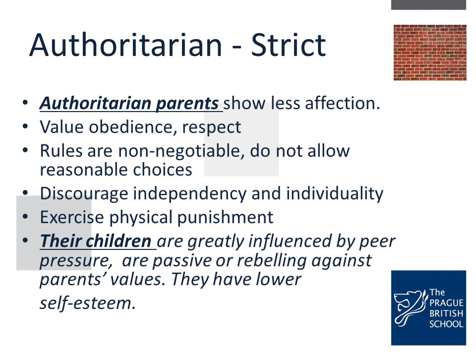 Authoritarian - Strict Authoritarian parents show less affection. Value obedience, respect Rules are non-negotiable, do not allow reasonable choices D