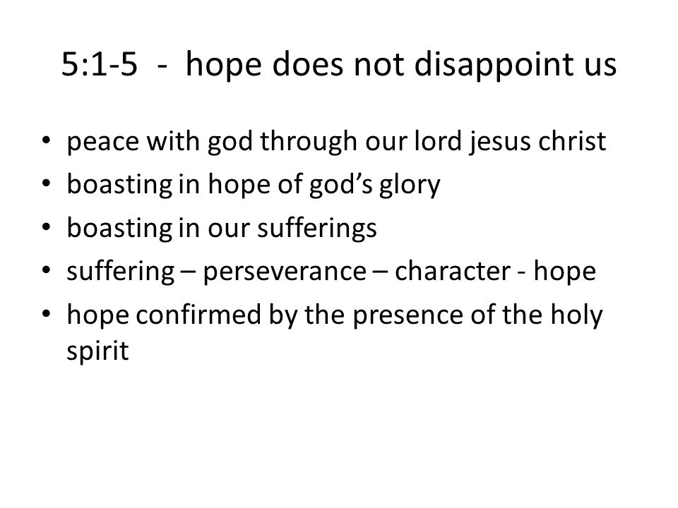 5:1-5 - hope does not disappoint us peace with god through our lord jesus christ boasting in hope of god's glory boasting in our sufferings suffering – perseverance – character - hope hope confirmed by the presence of the holy spirit