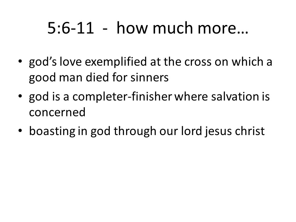 5:6-11 - how much more… god's love exemplified at the cross on which a good man died for sinners god is a completer-finisher where salvation is concerned boasting in god through our lord jesus christ