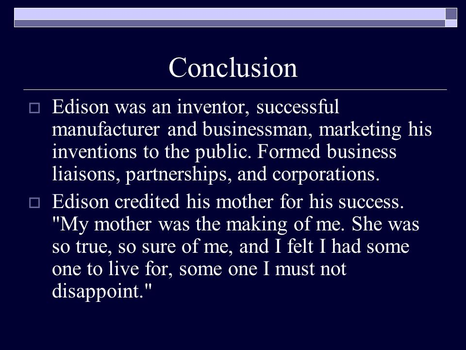 Conclusion  Edison was an inventor, successful manufacturer and businessman, marketing his inventions to the public.
