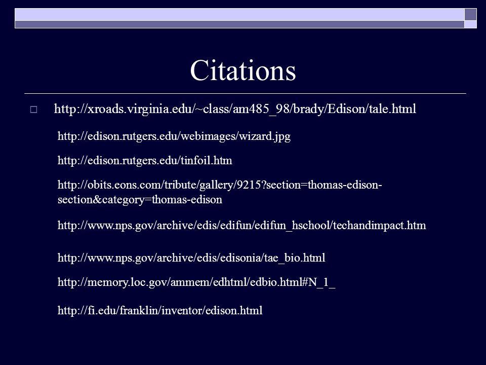 Citations  http://xroads.virginia.edu/~class/am485_98/brady/Edison/tale.html http://edison.rutgers.edu/webimages/wizard.jpg http://edison.rutgers.edu/tinfoil.htm http://obits.eons.com/tribute/gallery/9215 section=thomas-edison- section&category=thomas-edison http://www.nps.gov/archive/edis/edifun/edifun_hschool/techandimpact.htm http://www.nps.gov/archive/edis/edisonia/tae_bio.html http://memory.loc.gov/ammem/edhtml/edbio.html#N_1_ http://fi.edu/franklin/inventor/edison.html