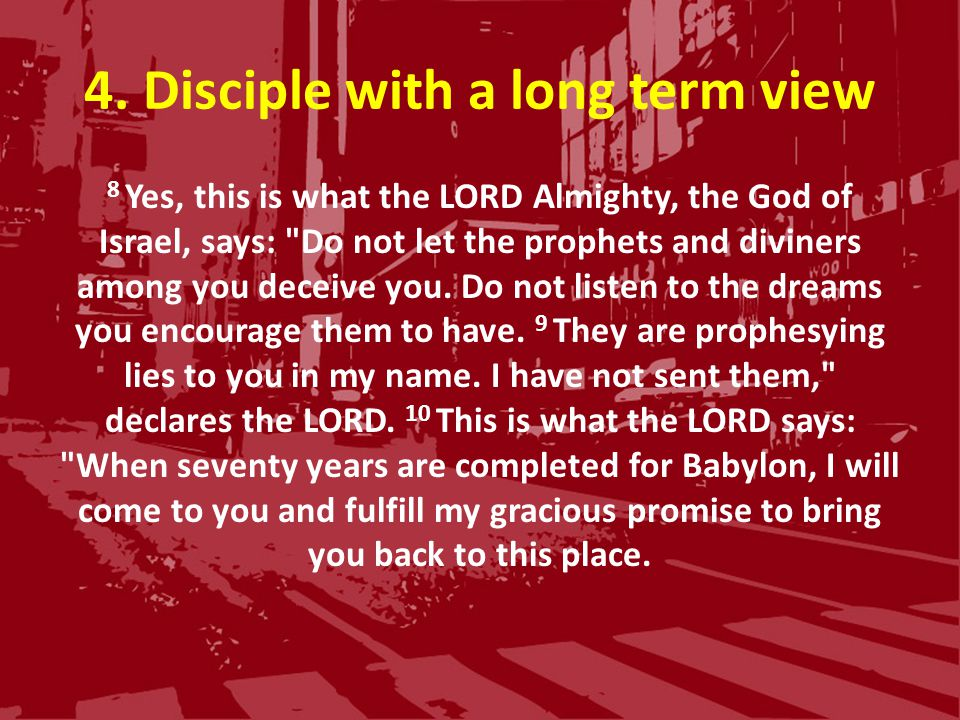 4. Disciple with a long term view 8 Yes, this is what the LORD Almighty, the God of Israel, says: