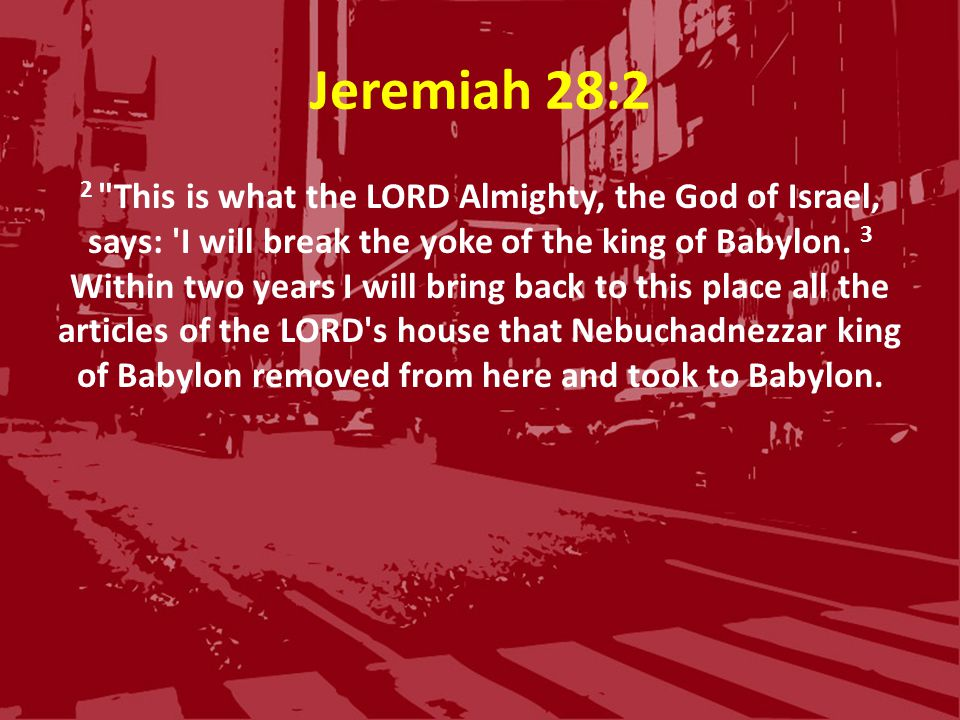 Jeremiah 28:2 2 This is what the LORD Almighty, the God of Israel, says: I will break the yoke of the king of Babylon.