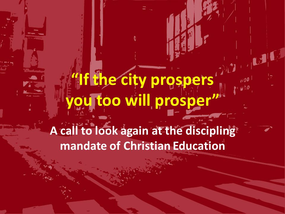 If the city prospers you too will prosper A call to look again at the discipling mandate of Christian Education