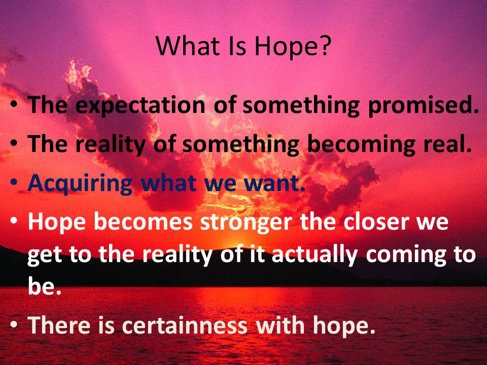 What Is Hope. The expectation of something promised.