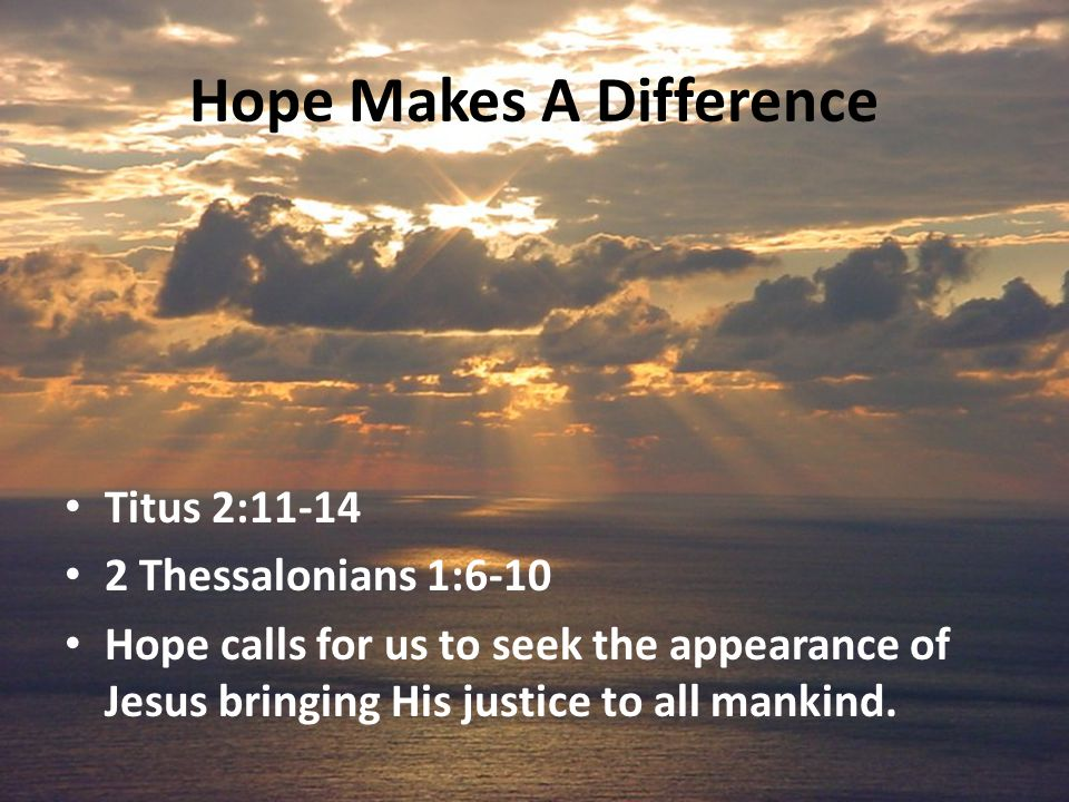 Hope Makes A Difference Titus 2:11-14 2 Thessalonians 1:6-10 Hope calls for us to seek the appearance of Jesus bringing His justice to all mankind.
