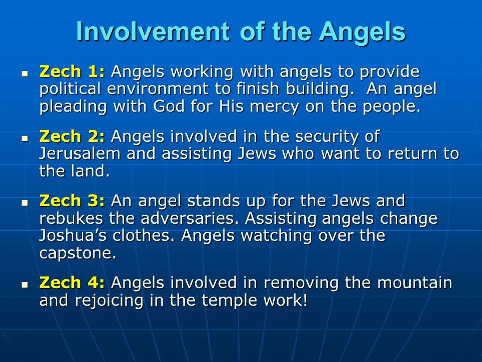 Involvement of the Angels Zech 1: Angels working with angels to provide political environment to finish building. An angel pleading with God for His m
