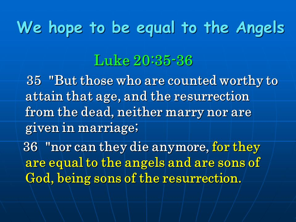 We hope to be equal to the Angels Luke 20:35-36 35
