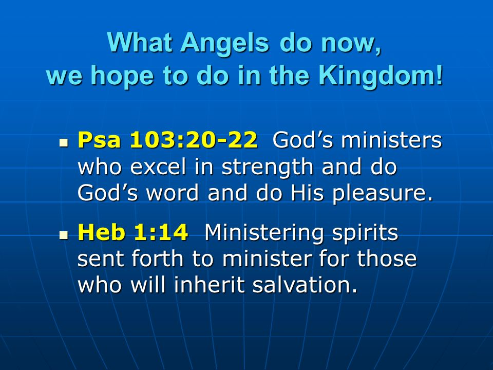 What Angels do now, we hope to do in the Kingdom! Psa 103:20-22 God's ministers who excel in strength and do God's word and do His pleasure. Psa 103:2