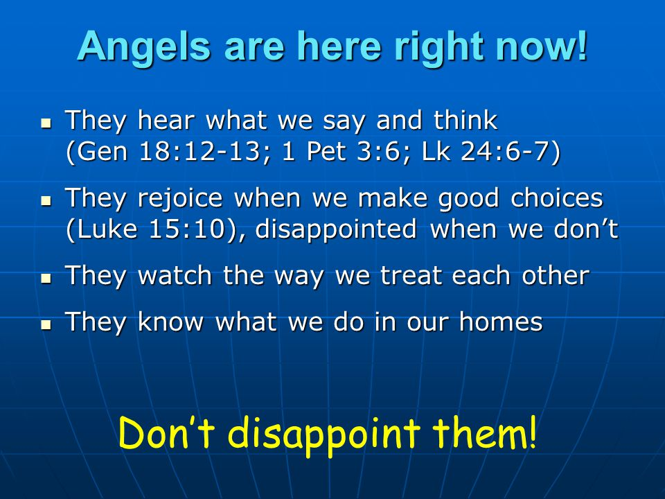 Angels are here right now! They hear what we say and think (Gen 18:12-13; 1 Pet 3:6; Lk 24:6-7) They hear what we say and think (Gen 18:12-13; 1 Pet 3