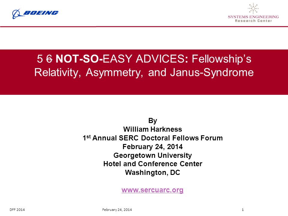 DFF 2014 February 24, 2014 1 5 6 NOT-SO-EASY ADVICES: Fellowship's Relativity, Asymmetry, and Janus-Syndrome By William Harkness 1 st Annual SERC Doctoral Fellows Forum February 24, 2014 Georgetown University Hotel and Conference Center Washington, DC www.sercuarc.org