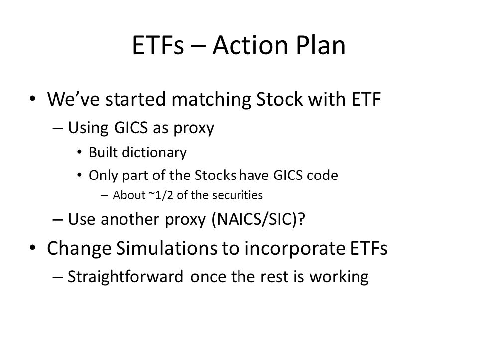 ETFs – Action Plan We've started matching Stock with ETF – Using GICS as proxy Built dictionary Only part of the Stocks have GICS code – About ~1/2 of the securities – Use another proxy (NAICS/SIC).