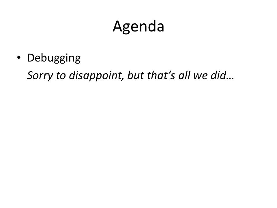 Agenda Debugging Sorry to disappoint, but that's all we did…