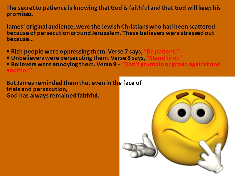The secret to patience is knowing that God is faithful and that God will keep his promises. James' original audience, were the Jewish Christians who h