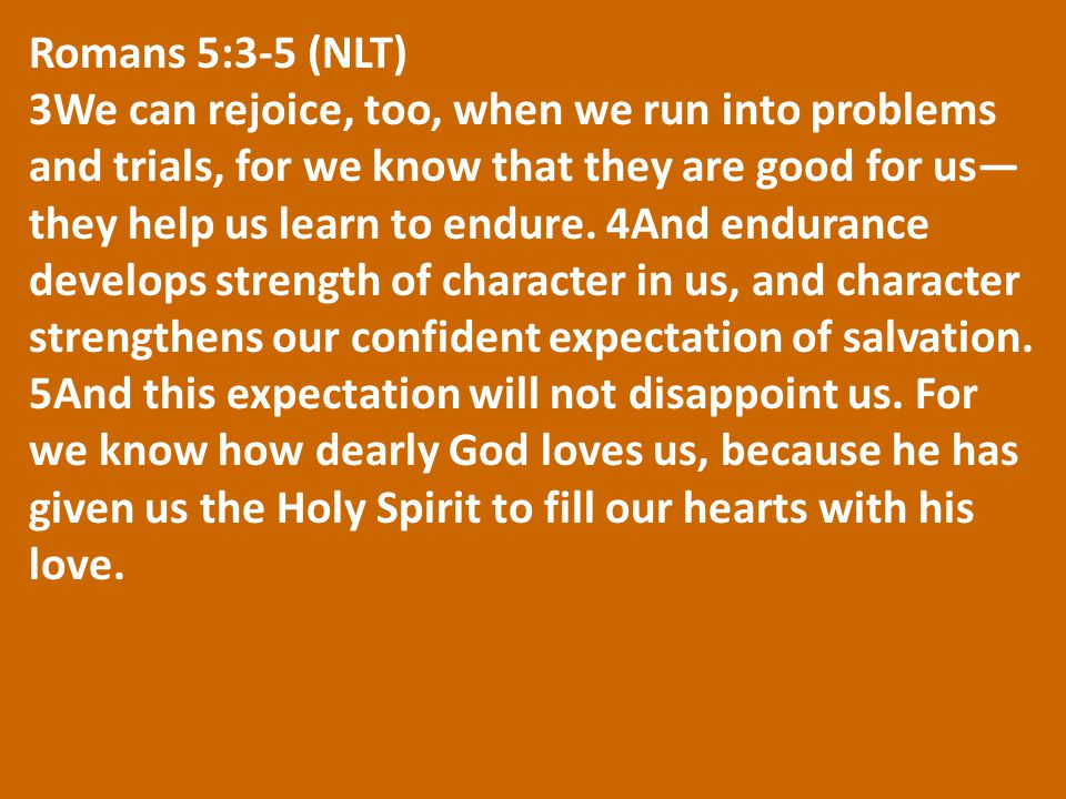 Romans 5:3-5 (NLT) 3We can rejoice, too, when we run into problems and trials, for we know that they are good for us— they help us learn to endure. 4A