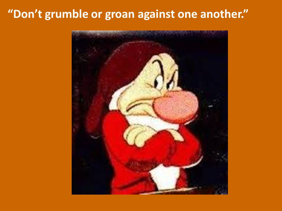 """Don't grumble or groan against one another."""