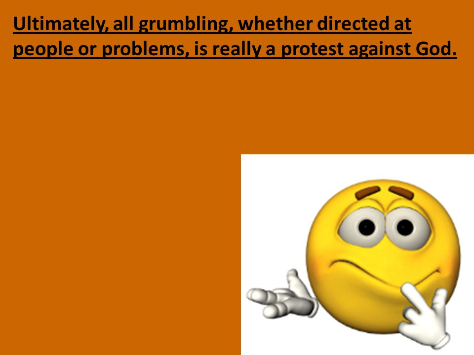 Ultimately, all grumbling, whether directed at people or problems, is really a protest against God.