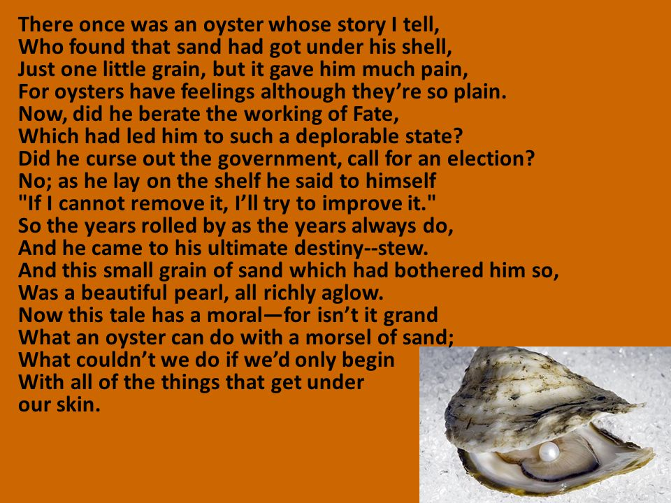 There once was an oyster whose story I tell, Who found that sand had got under his shell, Just one little grain, but it gave him much pain, For oyster
