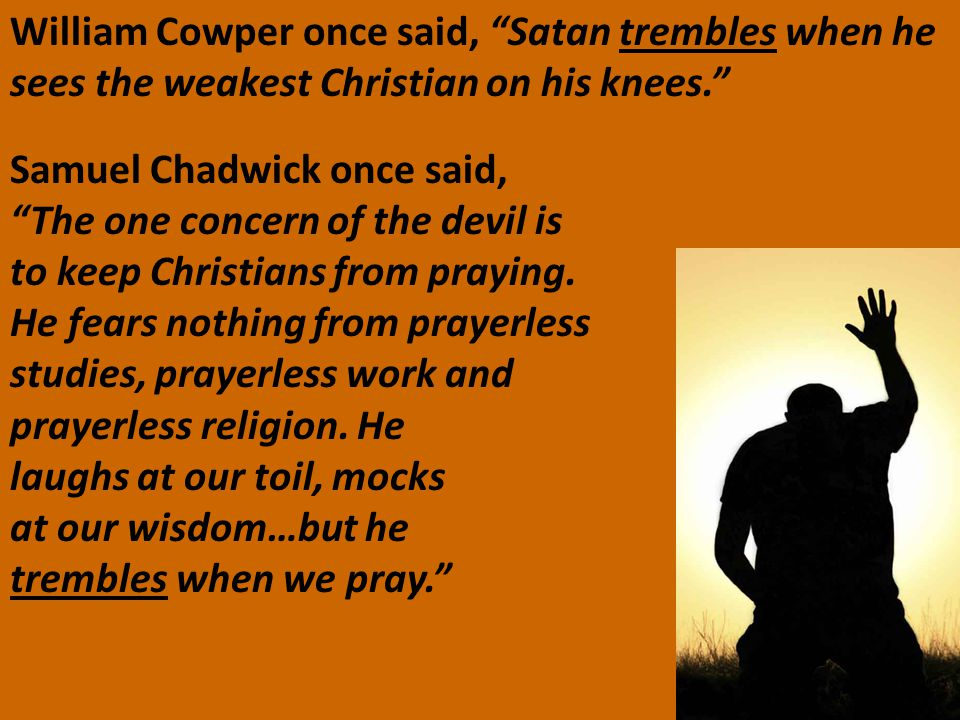 "William Cowper once said, ""Satan trembles when he sees the weakest Christian on his knees."" Samuel Chadwick once said, ""The one concern of the devil i"